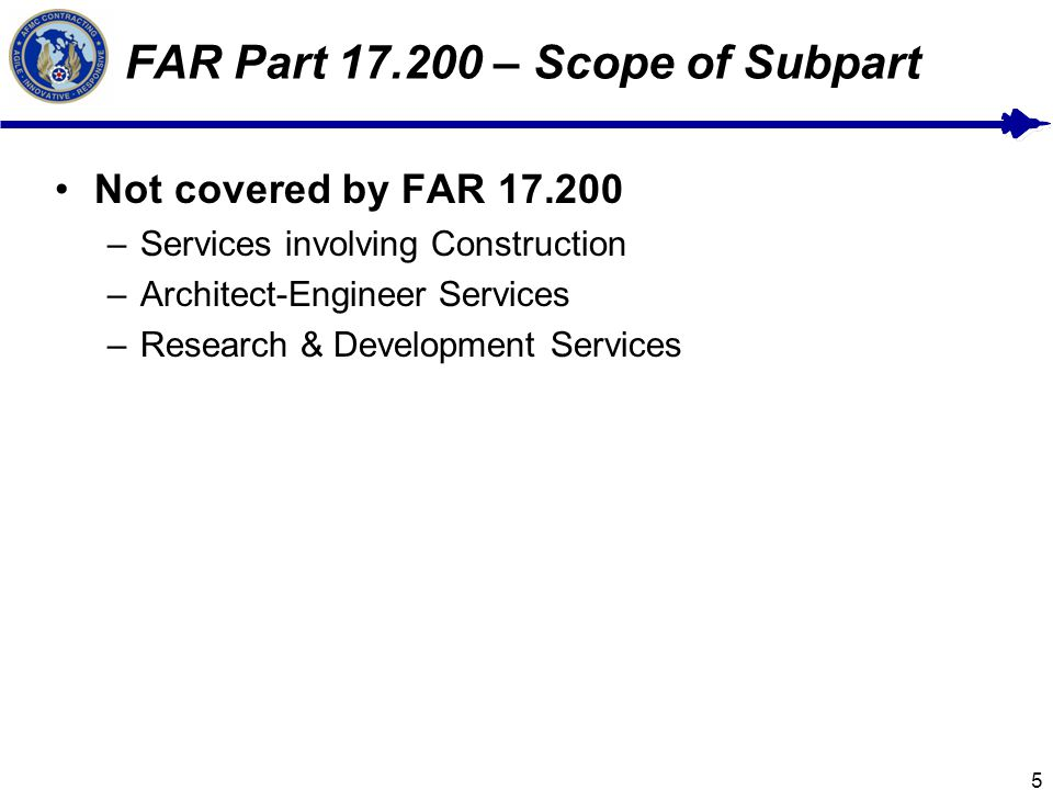 5 FAR Part 17.200 – Scope of Subpart Not covered by FAR 17.200 –Services involving Construction –Architect-Engineer Services –Research & Development Services
