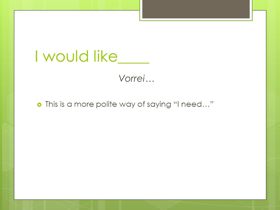 I would like____ Vorrei… This is a more polite way of saying I need…