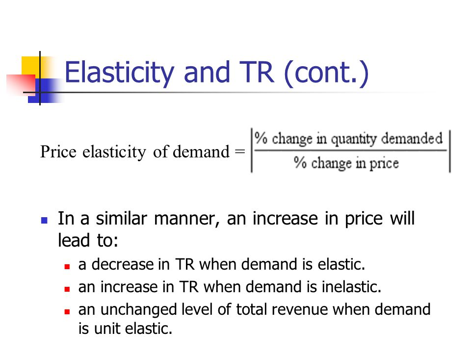 Elasticity and TR (cont.) In a similar manner, an increase in price will lead to: a decrease in TR when demand is elastic. an increase in TR when dema