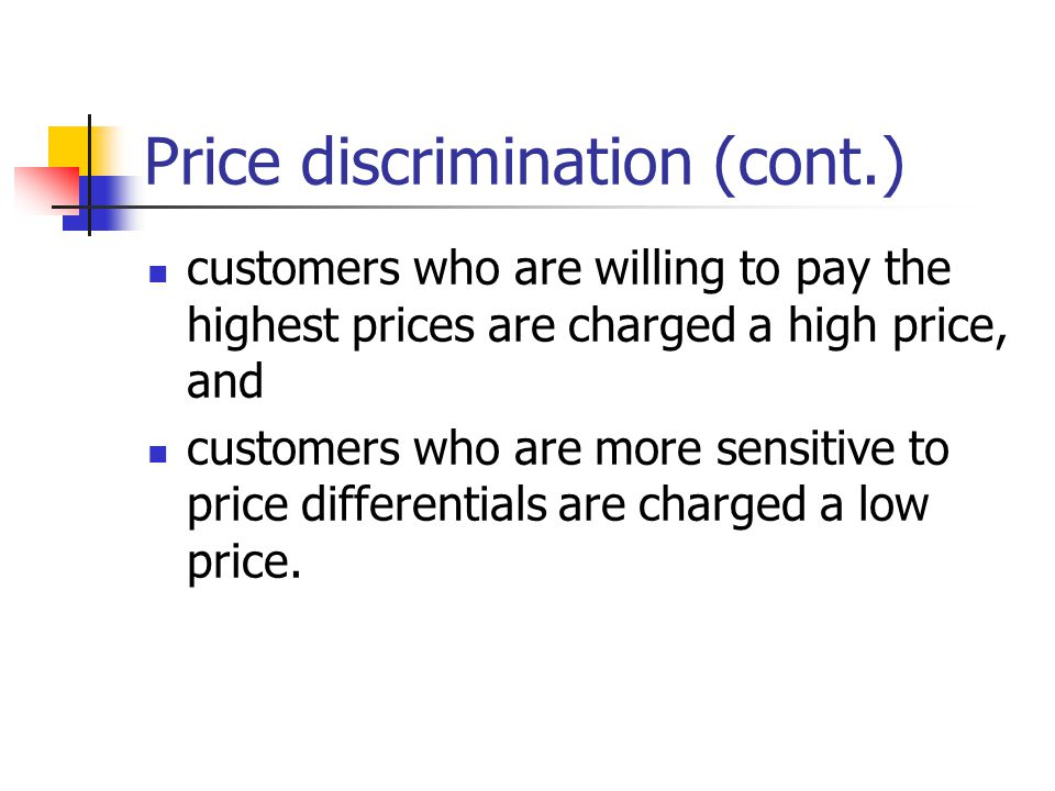 Price discrimination (cont.) customers who are willing to pay the highest prices are charged a high price, and customers who are more sensitive to pri
