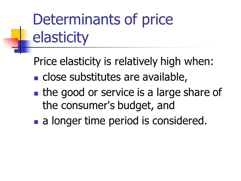 Determinants of price elasticity Price elasticity is relatively high when: close substitutes are available, the good or service is a large share of th