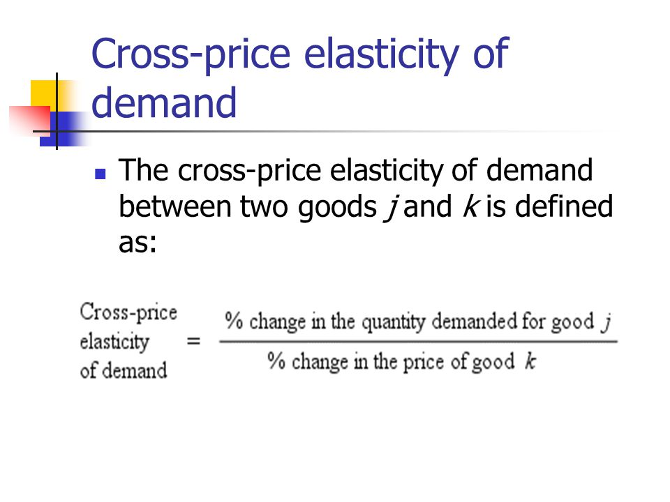 Cross-price elasticity of demand The cross-price elasticity of demand between two goods j and k is defined as: