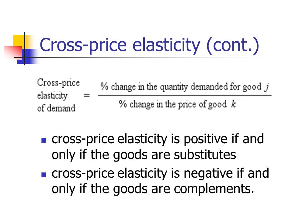Cross-price elasticity (cont.) cross-price elasticity is positive if and only if the goods are substitutes cross-price elasticity is negative if and o