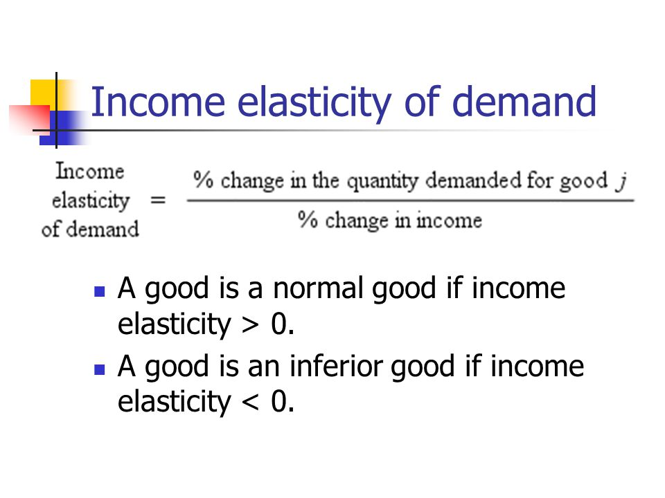 Income elasticity of demand A good is a normal good if income elasticity > 0. A good is an inferior good if income elasticity < 0.