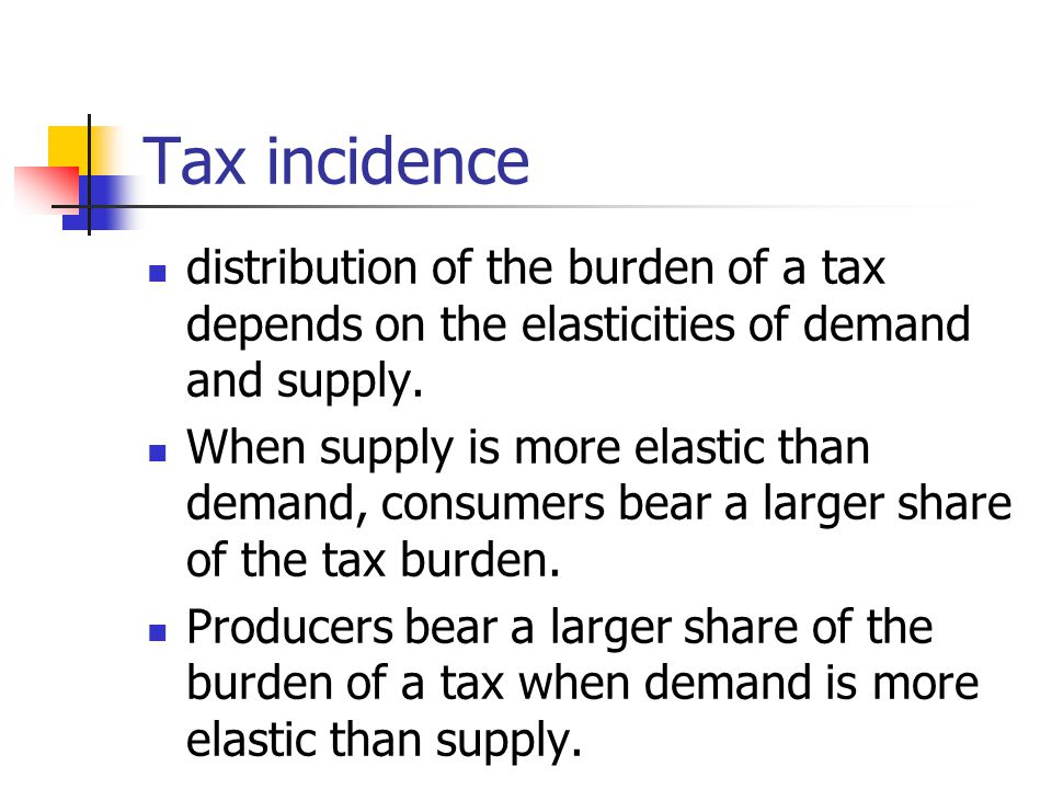 Tax incidence distribution of the burden of a tax depends on the elasticities of demand and supply. When supply is more elastic than demand, consumers