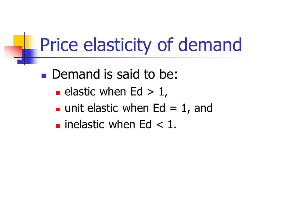 Price elasticity of demand Demand is said to be: elastic when Ed > 1, unit elastic when Ed = 1, and inelastic when Ed < 1.