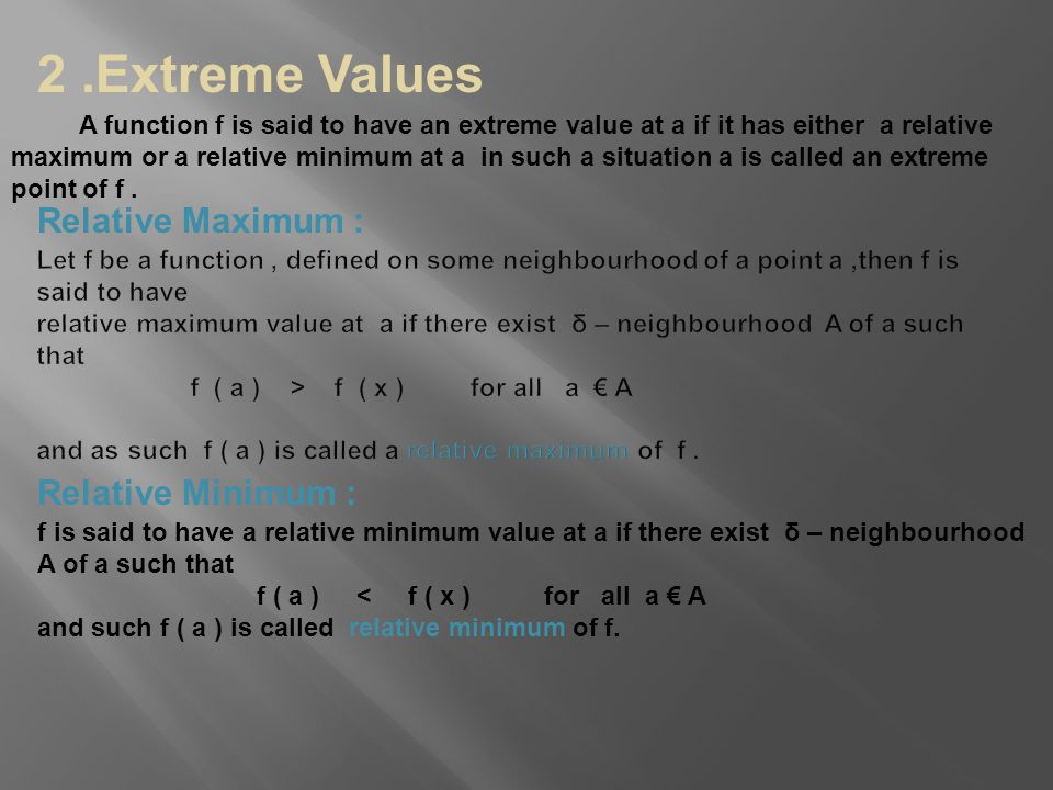 2.Extreme Values Relative Maximum : Relative Minimum : f is said to have a relative minimum value at a if there exist δ – neighbourhood A of a such th
