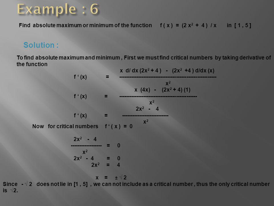 Find absolute maximum or minimum of the function f ( x ) = (2 x 2 + 4 ) / x in [ 1, 5 ] Solution : To find absolute maximum and minimum, First we must