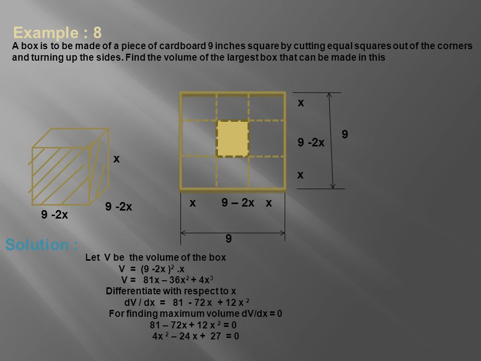 Example : 8 A box is to be made of a piece of cardboard 9 inches square by cutting equal squares out of the corners and turning up the sides. Find the