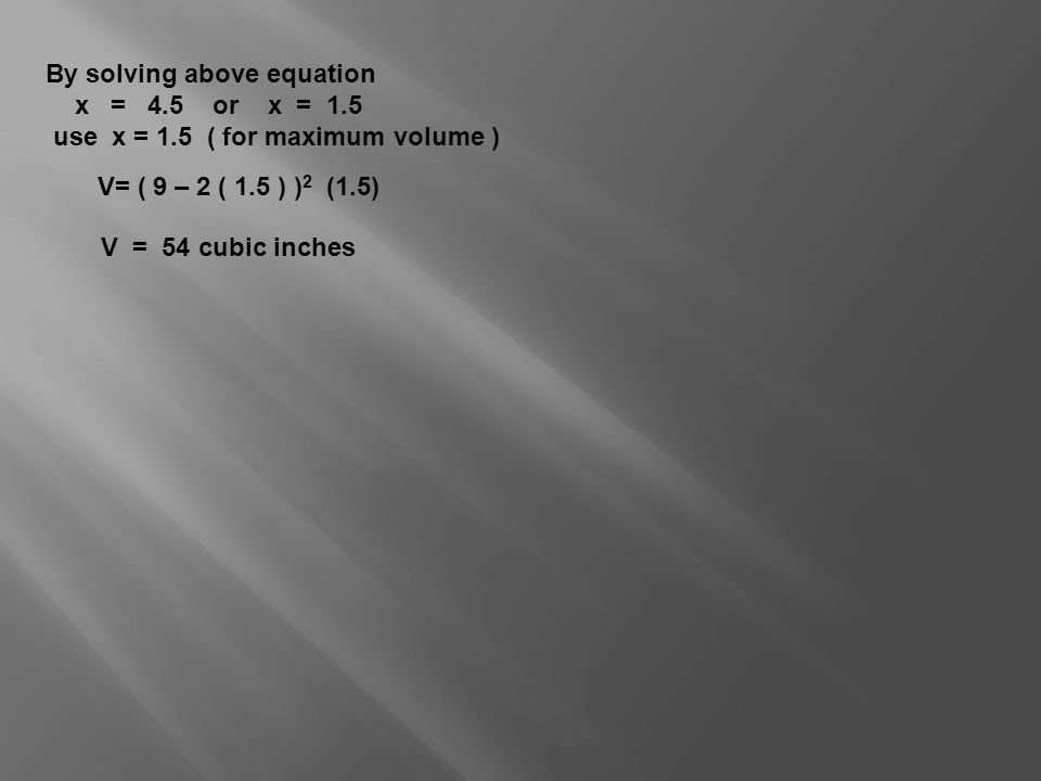 By solving above equation x = 4.5 or x = 1.5 use x = 1.5 ( for maximum volume ) V= ( 9 – 2 ( 1.5 ) ) 2 (1.5) V = 54 cubic inches
