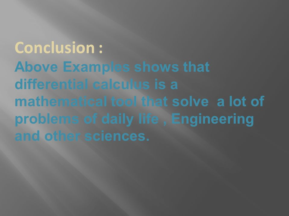 Conclusion : Above Examples shows that differential calculus is a mathematical tool that solve a lot of problems of daily life, Engineering and other