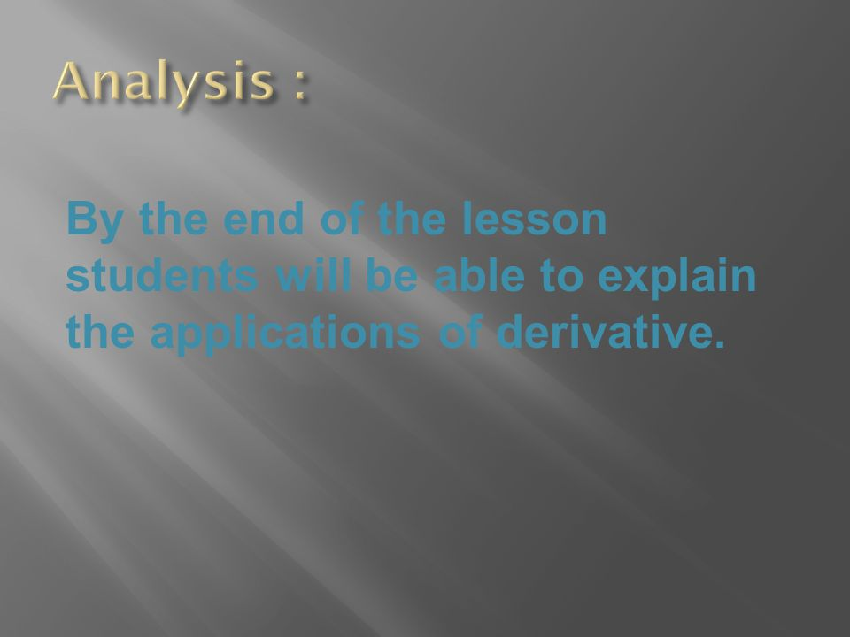 By the end of the lesson students will be able to explain the applications of derivative.