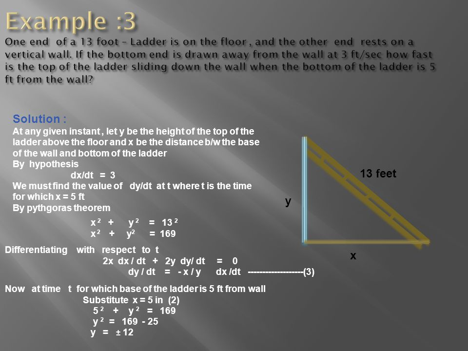 substitute values of x, y and dx /dt in (3) dy / dt = - 5 / 12 (3) dy / dt = - 5/4 ft /sec Thus when the ladder is 5 ft from the wall the top is sliding down at the rate of 5/4 ft /sec.