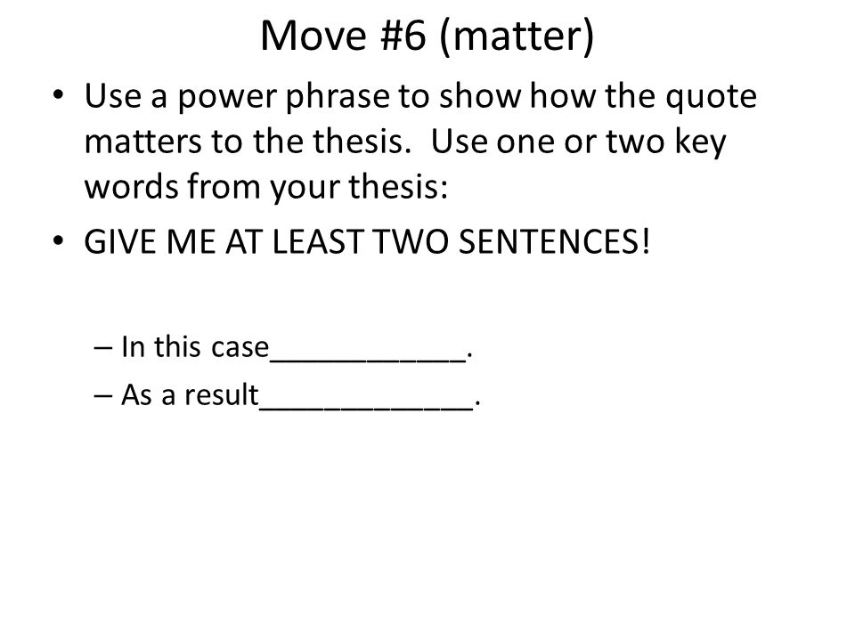 Move #6 (matter) Use a power phrase to show how the quote matters to the thesis. Use one or two key words from your thesis: GIVE ME AT LEAST TWO SENTE