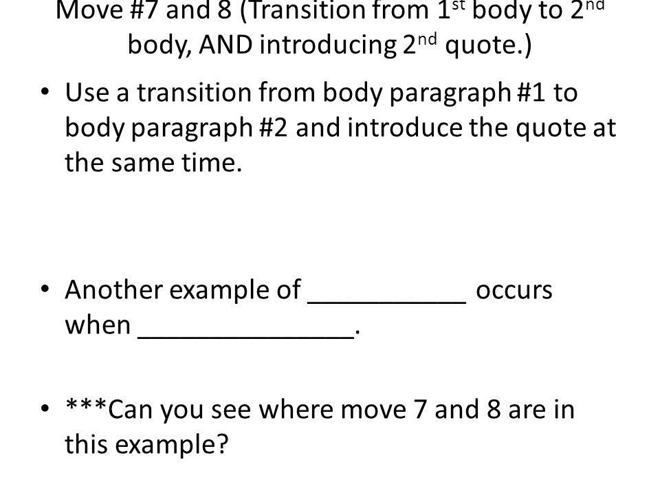Move #7 and 8 (Transition from 1 st body to 2 nd body, AND introducing 2 nd quote.) Use a transition from body paragraph #1 to body paragraph #2 and i