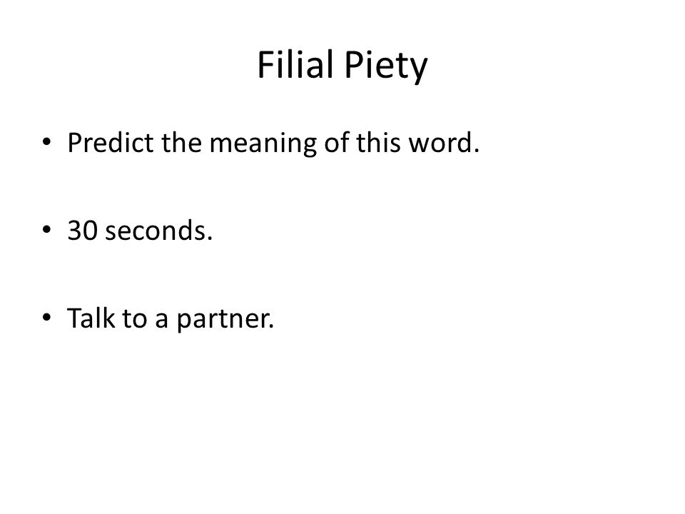 Filial Piety Predict the meaning of this word. 30 seconds. Talk to a partner.
