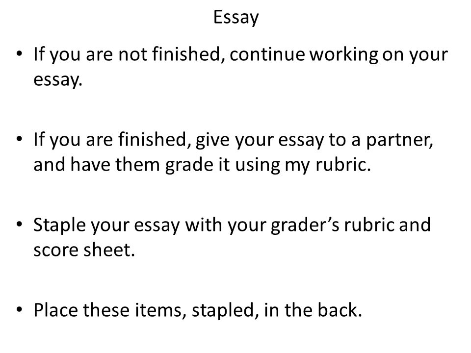 Essay If you are not finished, continue working on your essay. If you are finished, give your essay to a partner, and have them grade it using my rubr