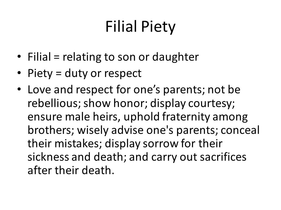 Filial Piety Filial = relating to son or daughter Piety = duty or respect Love and respect for ones parents; not be rebellious; show honor; display co