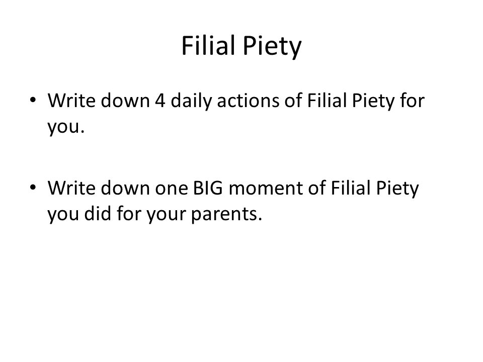 Filial Piety Write down 4 daily actions of Filial Piety for you. Write down one BIG moment of Filial Piety you did for your parents.
