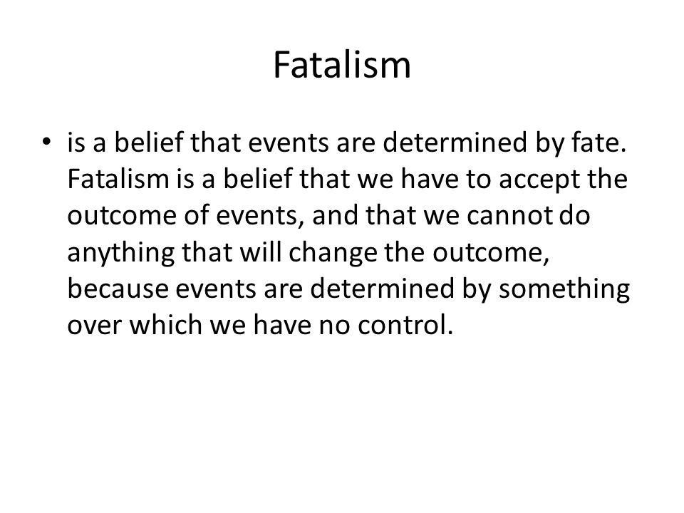 Fatalism is a belief that events are determined by fate. Fatalism is a belief that we have to accept the outcome of events, and that we cannot do anyt