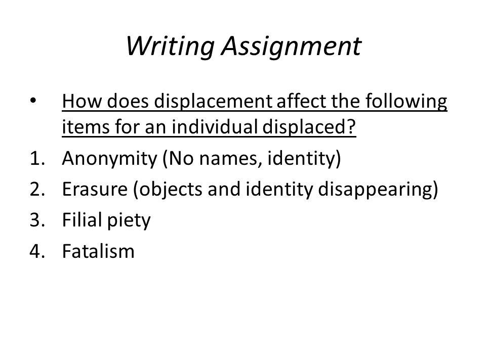Writing Assignment How does displacement affect the following items for an individual displaced? 1.Anonymity (No names, identity) 2.Erasure (objects a
