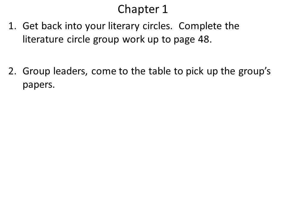 Chapter 1 1.Get back into your literary circles. Complete the literature circle group work up to page 48. 2.Group leaders, come to the table to pick u