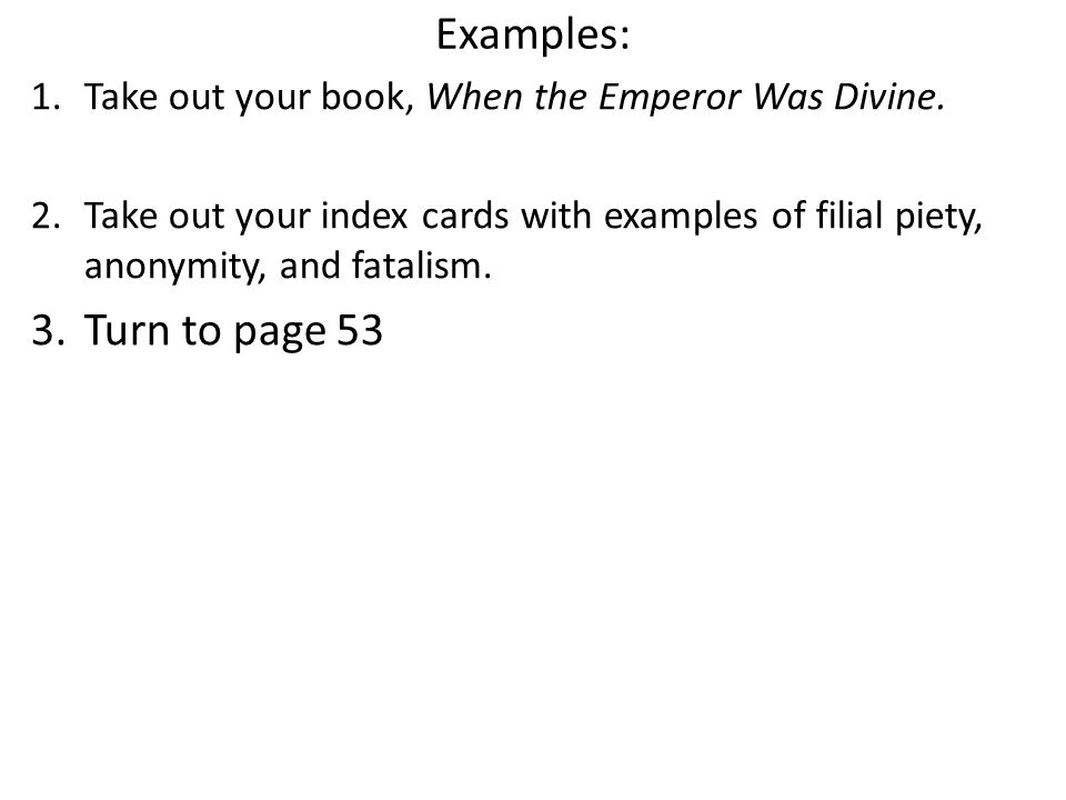 Examples: 1.Take out your book, When the Emperor Was Divine. 2.Take out your index cards with examples of filial piety, anonymity, and fatalism. 3.Tur