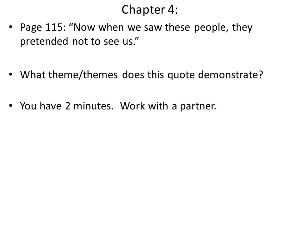 Chapter 4: Page 115: Now when we saw these people, they pretended not to see us. What theme/themes does this quote demonstrate? You have 2 minutes. Wo