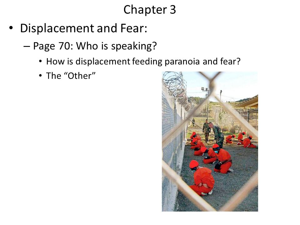 Chapter 3 Displacement and Fear: – Page 70: Who is speaking? How is displacement feeding paranoia and fear? The Other
