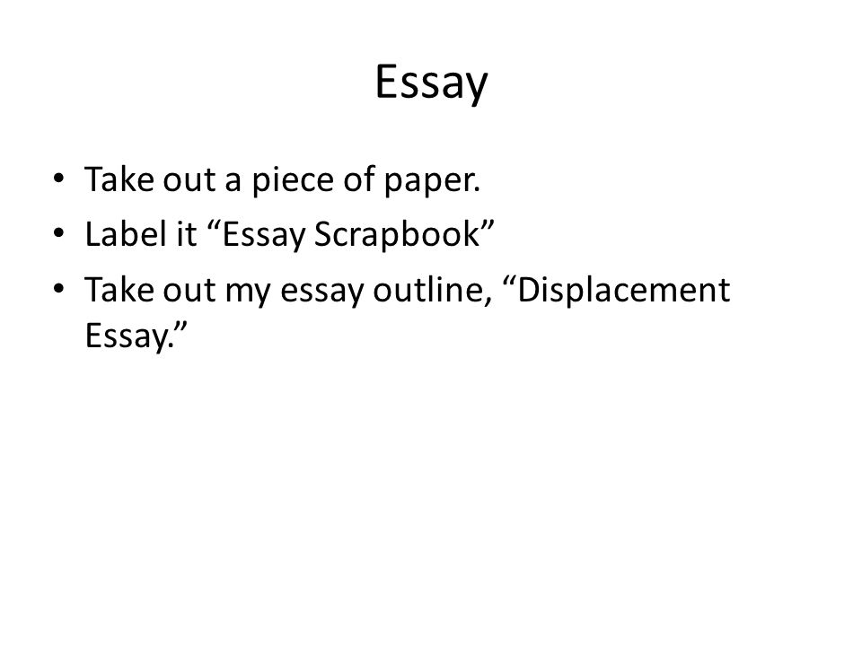 Essay Take out a piece of paper. Label it Essay Scrapbook Take out my essay outline, Displacement Essay.