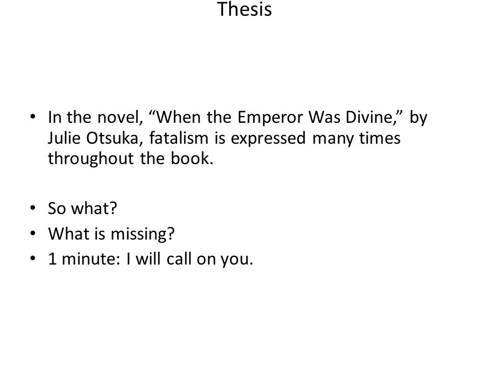 Thesis In the novel, When the Emperor Was Divine, by Julie Otsuka, fatalism is expressed many times throughout the book. So what? What is missing? 1 m