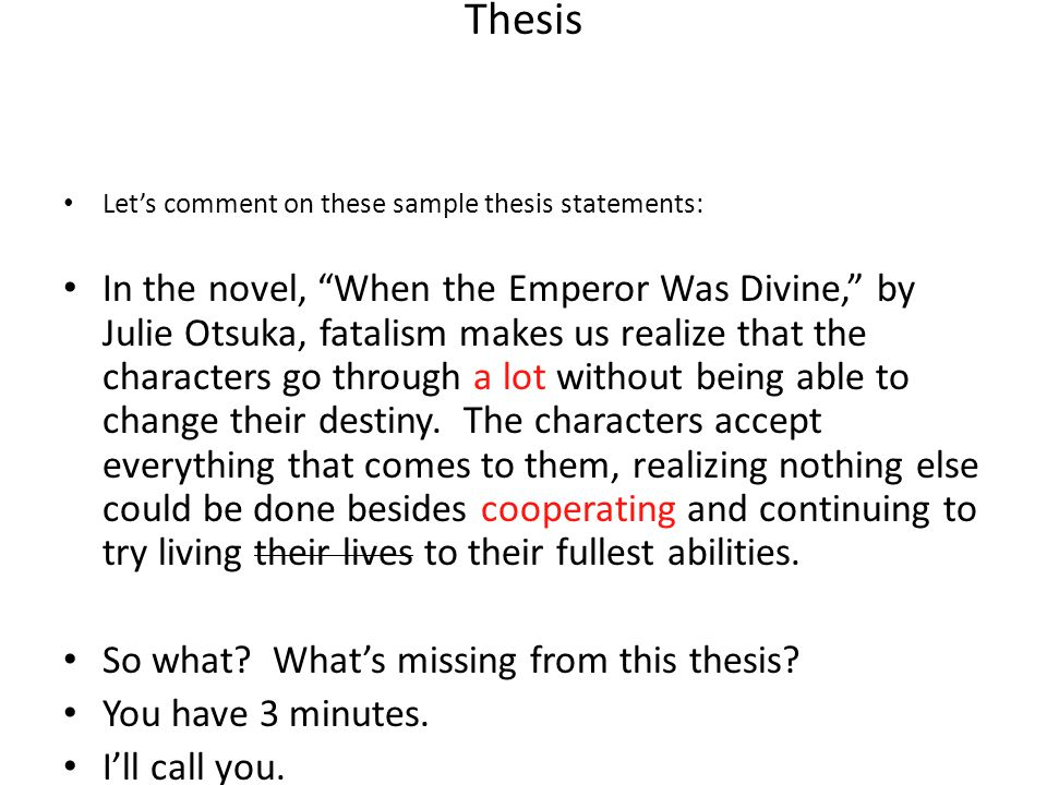 Thesis Lets comment on these sample thesis statements: In the novel, When the Emperor Was Divine, by Julie Otsuka, fatalism makes us realize that the