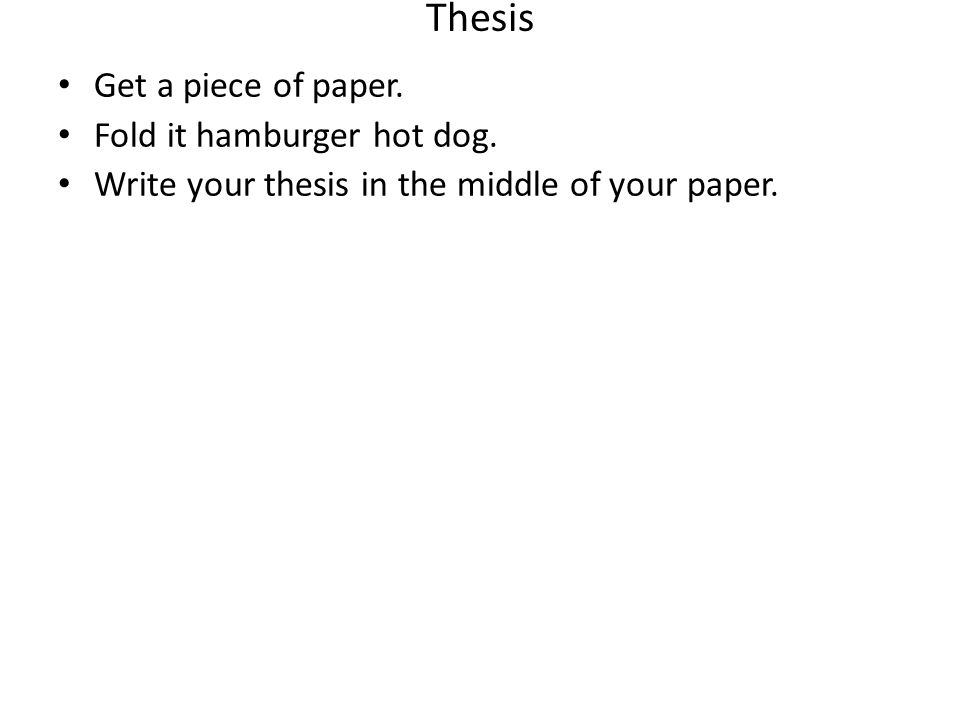 Thesis Get a piece of paper. Fold it hamburger hot dog. Write your thesis in the middle of your paper.