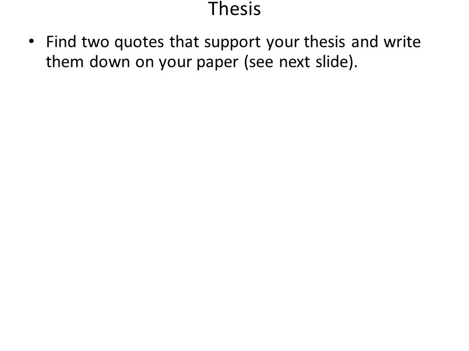 Thesis Find two quotes that support your thesis and write them down on your paper (see next slide).