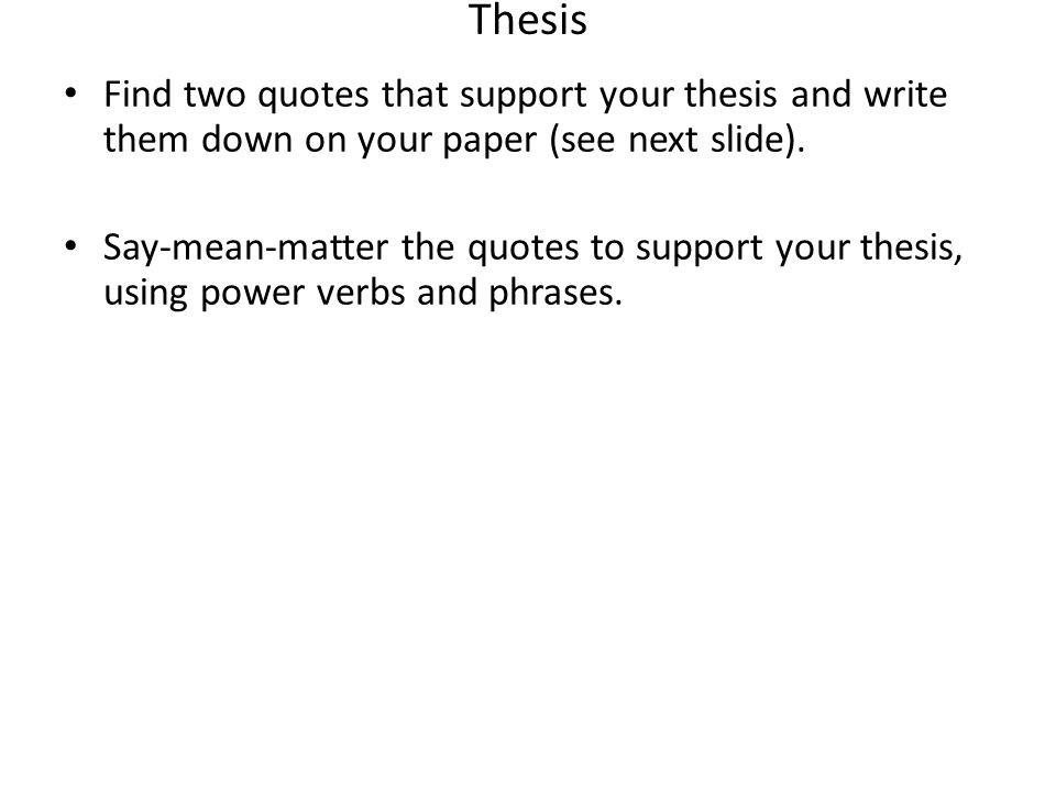 Thesis Find two quotes that support your thesis and write them down on your paper (see next slide). Say-mean-matter the quotes to support your thesis,