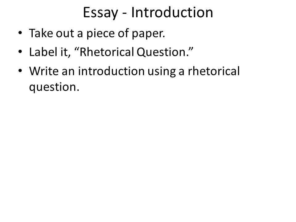 Essay - Introduction Take out a piece of paper. Label it, Rhetorical Question. Write an introduction using a rhetorical question.