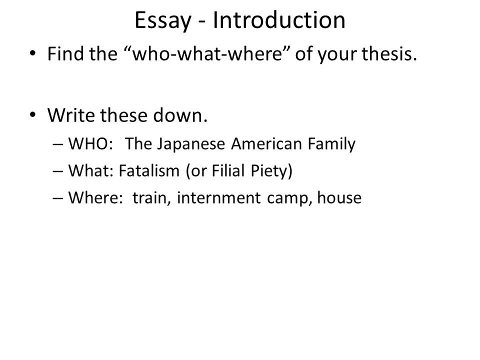 Essay - Introduction Find the who-what-where of your thesis. Write these down. – WHO:The Japanese American Family – What: Fatalism (or Filial Piety) –