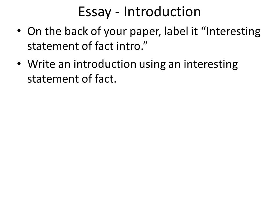 Essay - Introduction On the back of your paper, label it Interesting statement of fact intro. Write an introduction using an interesting statement of