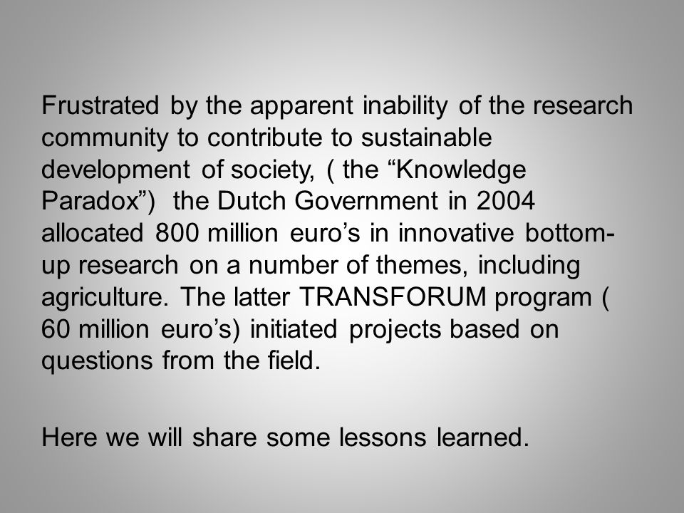 Frustrated by the apparent inability of the research community to contribute to sustainable development of society, ( the Knowledge Paradox) the Dutch Government in 2004 allocated 800 million euros in innovative bottom- up research on a number of themes, including agriculture.