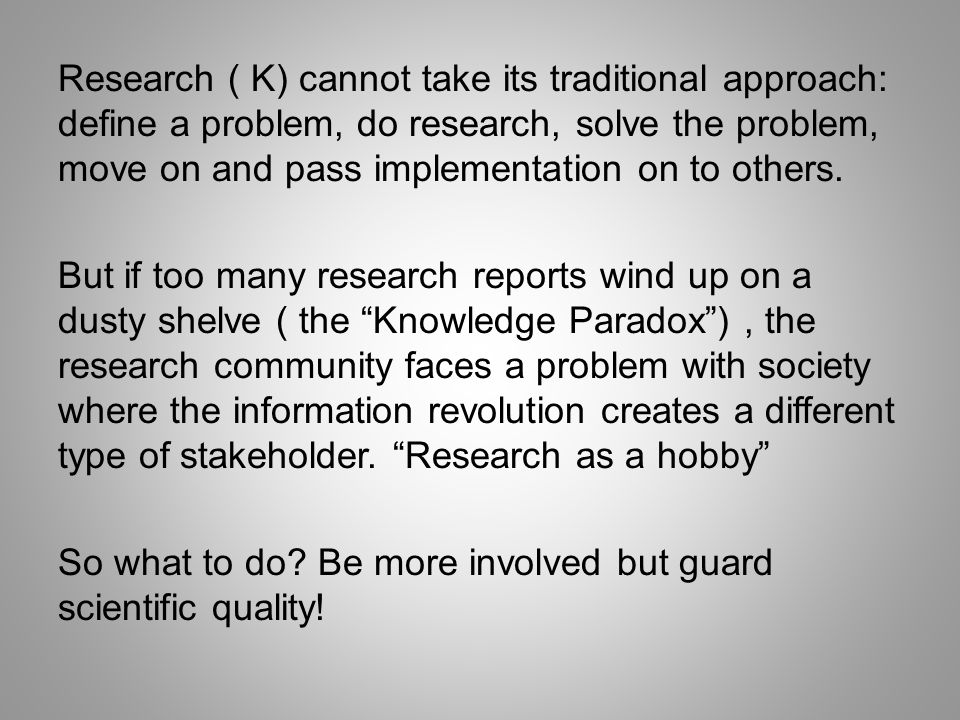 Research ( K) cannot take its traditional approach: define a problem, do research, solve the problem, move on and pass implementation on to others.