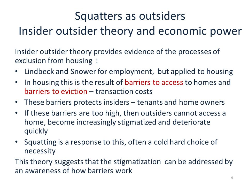Insiders and the response of outsiders France has suffered from insiderness in the housing market and from militant collective squats much longer than England (Ball, 2011) Insiderness describes: a dysfunctional housing market where there is a kind of sclerosis of the market, which adversely affects everyone conditions where there are too many barriers to access to housing but also too many barriers to exit from housing (i.e.