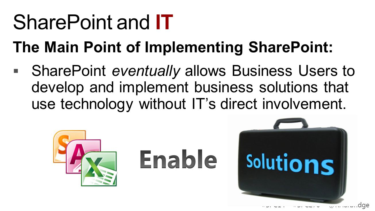 #SPC14 #SPC270 @RHarbridge SharePoint and IT The Main Point of Implementing SharePoint: SharePoint eventually allows Business Users to develop and imp