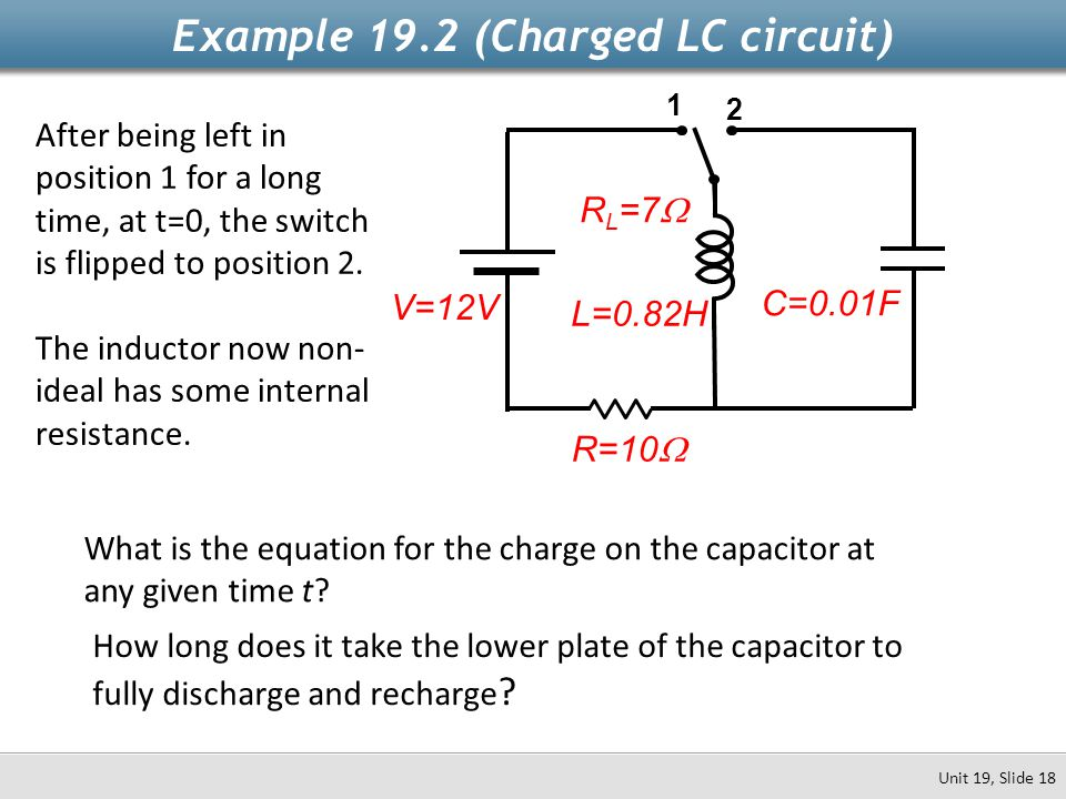 L=0.82H Example 19.2 (Charged LC circuit) Unit 19, Slide 18 1 2 After being left in position 1 for a long time, at t=0, the switch is flipped to posit