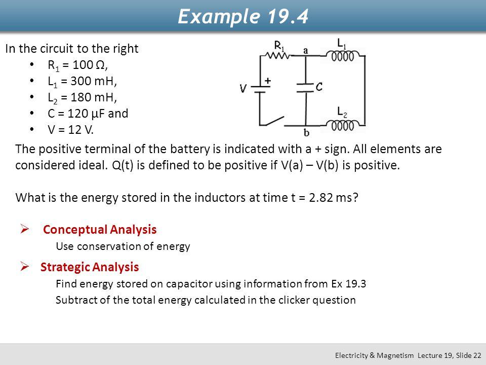 In the circuit to the right R 1 = 100 Ω, L 1 = 300 mH, L 2 = 180 mH, C = 120 μF and V = 12 V. Example 19.4 Electricity & Magnetism Lecture 19, Slide 2