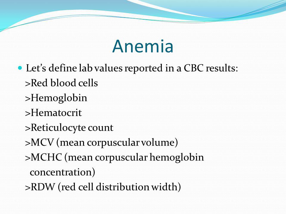 Anemia Lets define lab values reported in a CBC results: >Red blood cells >Hemoglobin >Hematocrit >Reticulocyte count >MCV (mean corpuscular volume) >