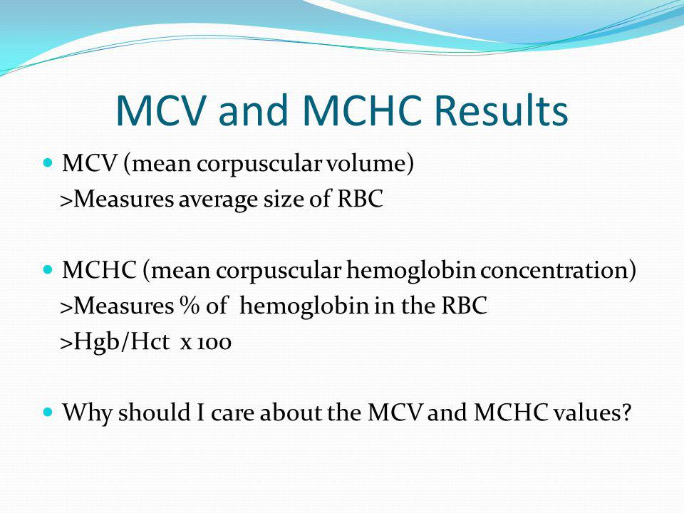 MCV and MCHC Results MCV (mean corpuscular volume) >Measures average size of RBC MCHC (mean corpuscular hemoglobin concentration) >Measures % of hemog