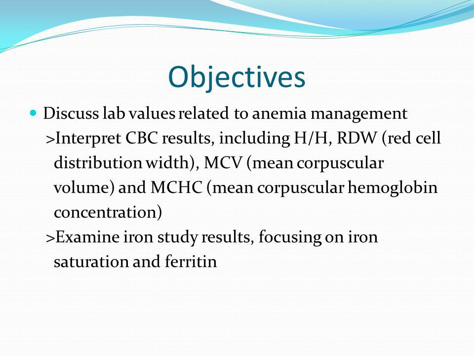 Objectives Discuss lab values related to anemia management >Interpret CBC results, including H/H, RDW (red cell distribution width), MCV (mean corpusc