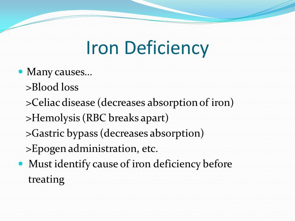 Iron Deficiency Many causes… >Blood loss >Celiac disease (decreases absorption of iron) >Hemolysis (RBC breaks apart) >Gastric bypass (decreases absor