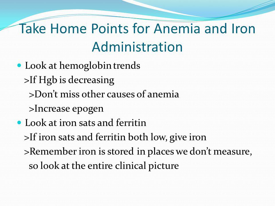 Take Home Points for Anemia and Iron Administration Look at hemoglobin trends >If Hgb is decreasing >Dont miss other causes of anemia >Increase epogen