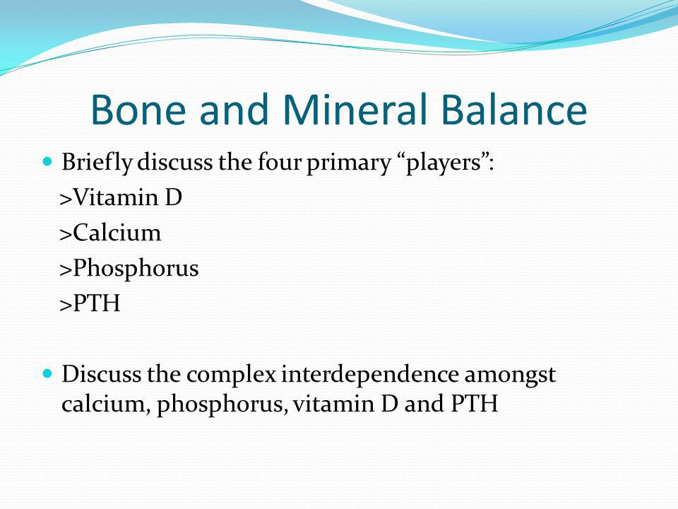 Bone and Mineral Balance Briefly discuss the four primary players: >Vitamin D >Calcium >Phosphorus >PTH Discuss the complex interdependence amongst ca